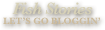 Fish Stories / Let's go bloggin'